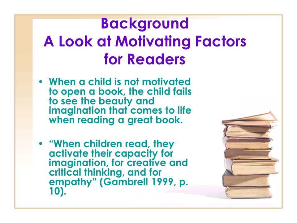 Background A Look at Motivating Factors for Readers When a child is not motivated to open a book, the child fails to see the beauty and imagination th