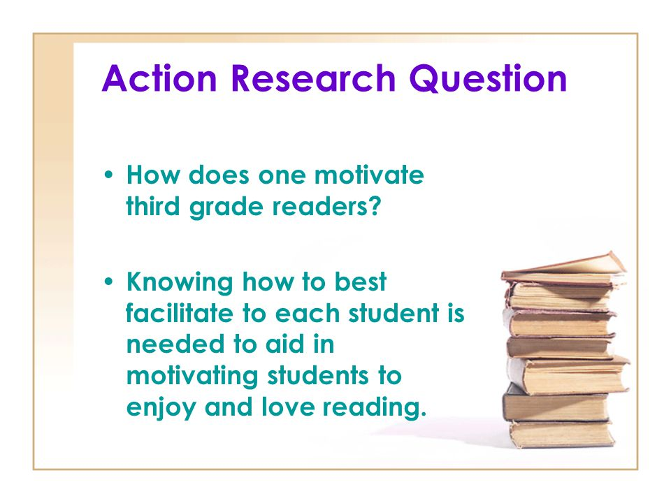 Action Research Question How does one motivate third grade readers? Knowing how to best facilitate to each student is needed to aid in motivating stud