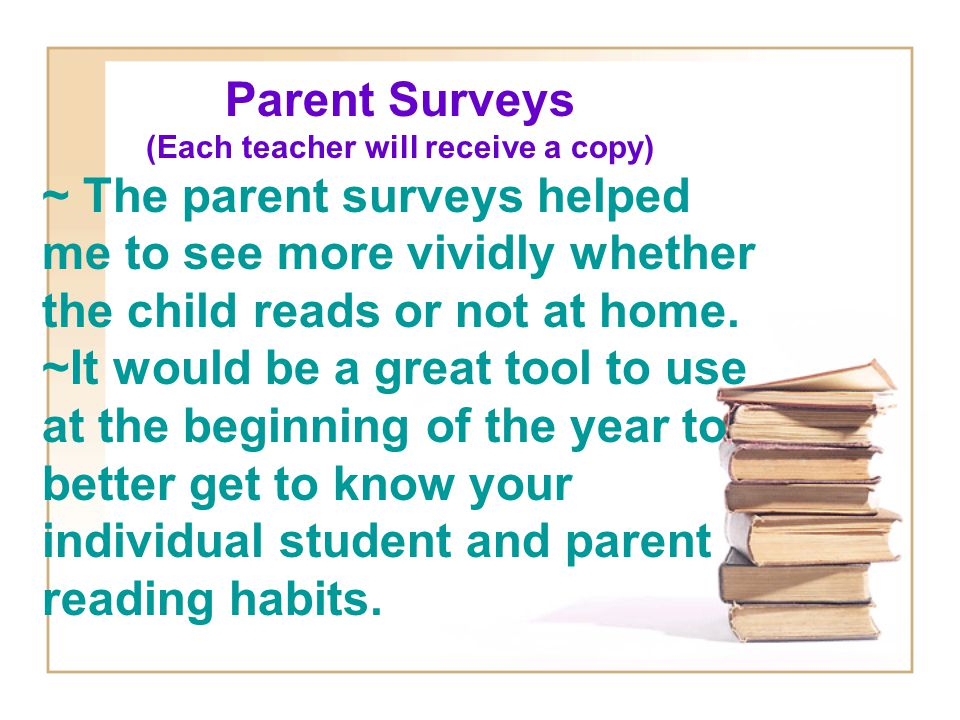 Parent Surveys (Each teacher will receive a copy) ~ The parent surveys helped me to see more vividly whether the child reads or not at home. ~It would