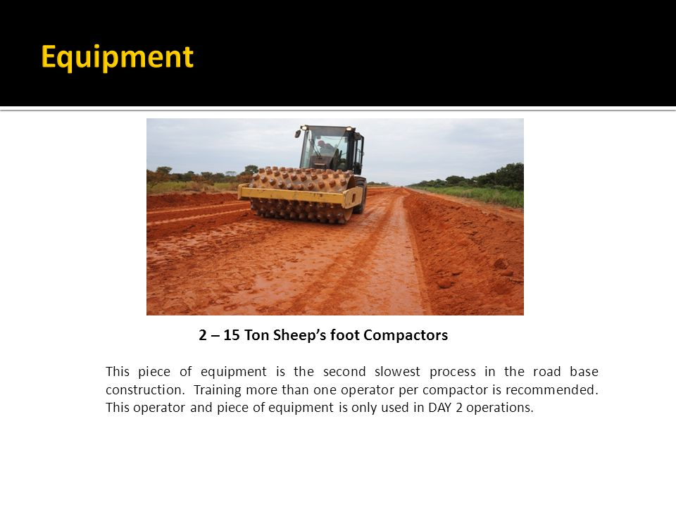 2 – 15 Ton Sheep's foot Compactors This piece of equipment is the second slowest process in the road base construction.