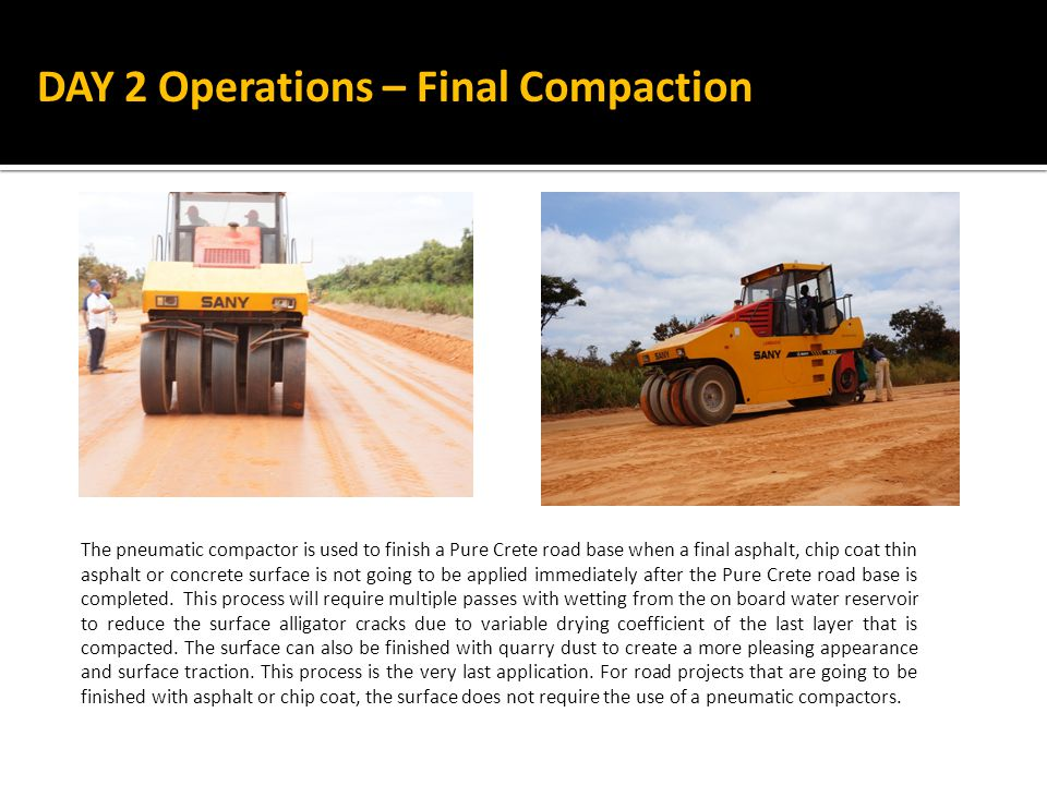 The pneumatic compactor is used to finish a Pure Crete road base when a final asphalt, chip coat thin asphalt or concrete surface is not going to be applied immediately after the Pure Crete road base is completed.