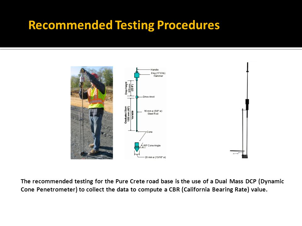 The recommended testing for the Pure Crete road base is the use of a Dual Mass DCP (Dynamic Cone Penetrometer) to collect the data to compute a CBR (California Bearing Rate) value.
