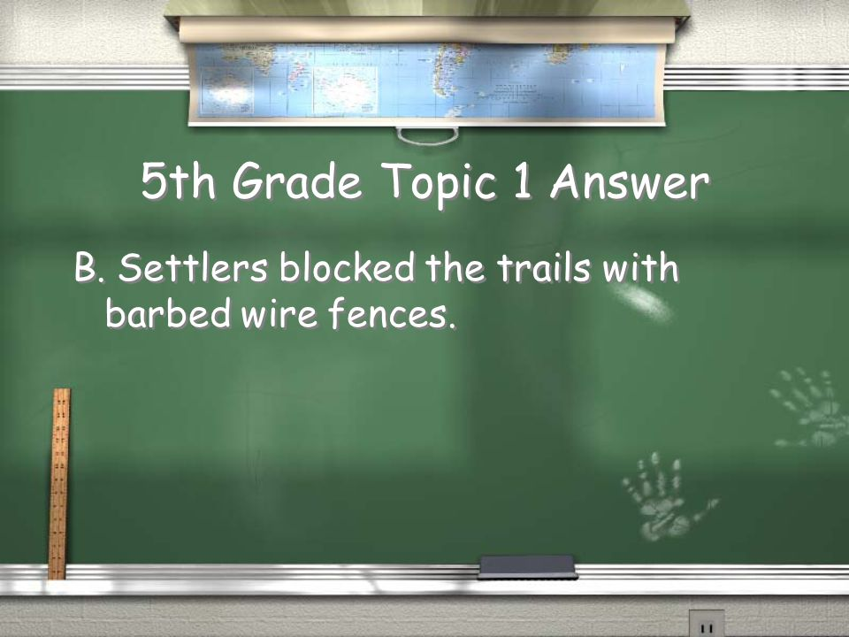 5th Grade Topic 1 Answer B. Settlers blocked the trails with barbed wire fences.