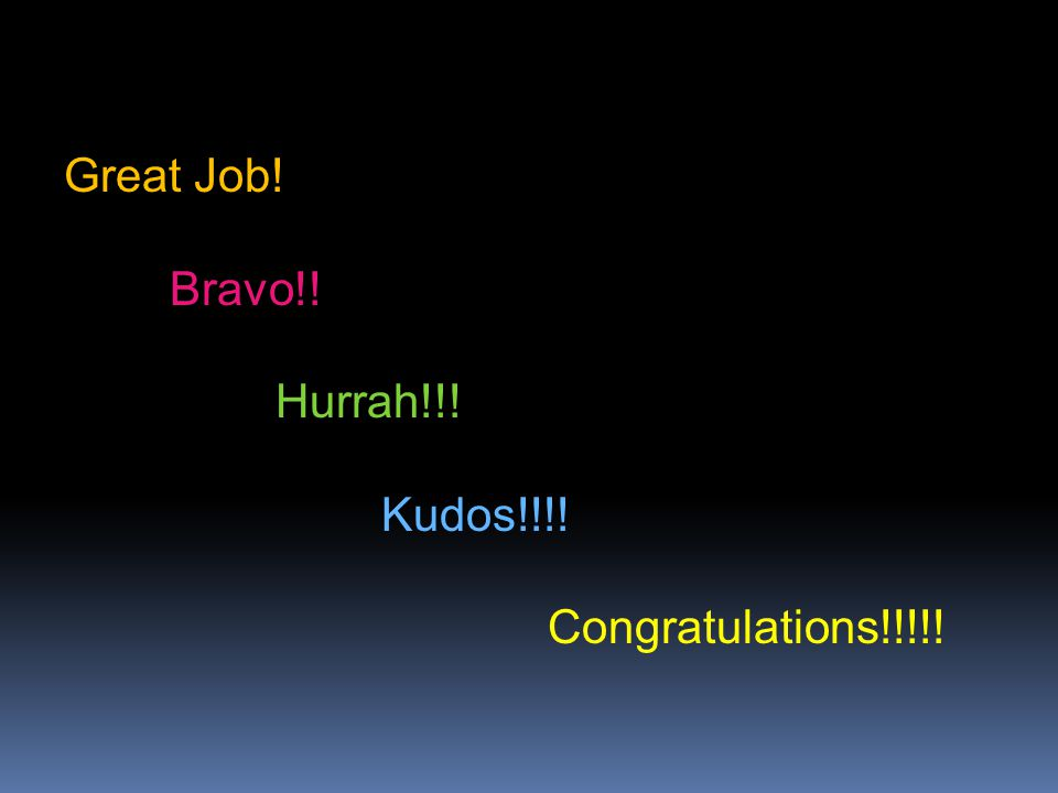 Great Job! Bravo!! Hurrah!!! Kudos!!!! Congratulations!!!!!