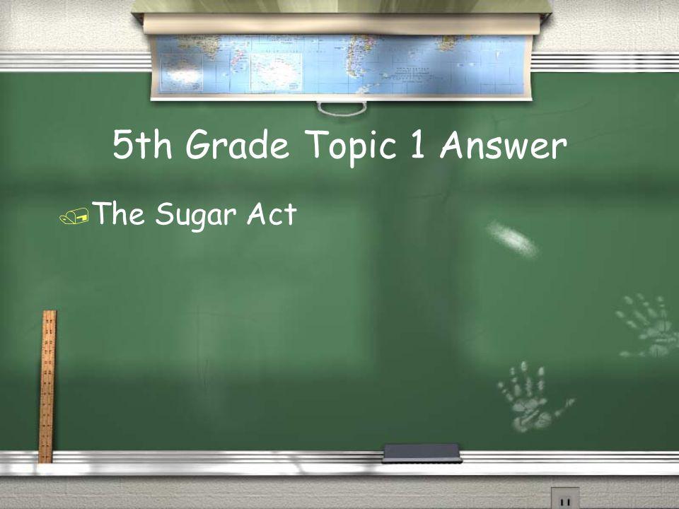 5th Grade Topic 1 Answer  The Sugar Act