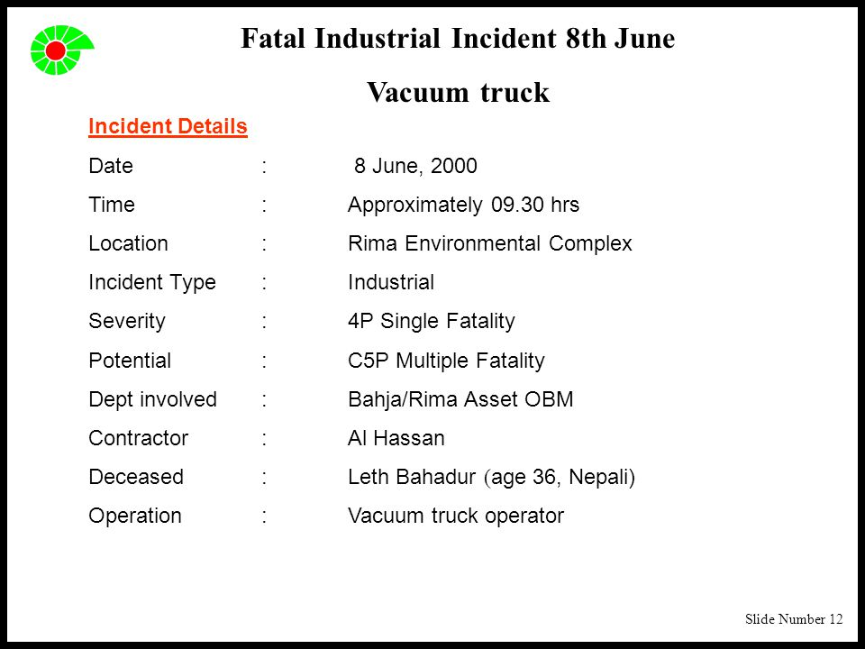 Slide Number 12 Incident Details Date: 8 June, 2000 Time:Approximately 09.30 hrs Location:Rima Environmental Complex Incident Type: Industrial Severity:4P Single Fatality Potential:C5P Multiple Fatality Dept involved:Bahja/Rima Asset OBM Contractor:Al Hassan Deceased:Leth Bahadur ( age 36, Nepali) Operation:Vacuum truck operator Fatal Industrial Incident 8th June Vacuum truck