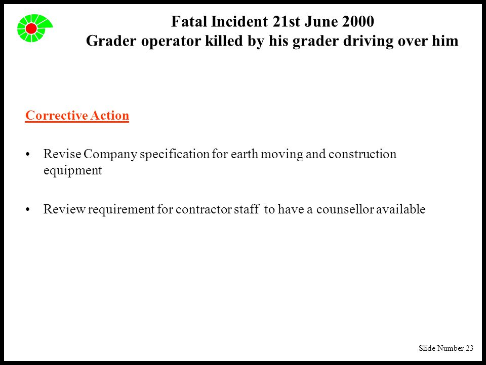 Slide Number 23 Corrective Action Revise Company specification for earth moving and construction equipment Review requirement for contractor staff to have a counsellor available Fatal Incident 21st June 2000 Grader operator killed by his grader driving over him