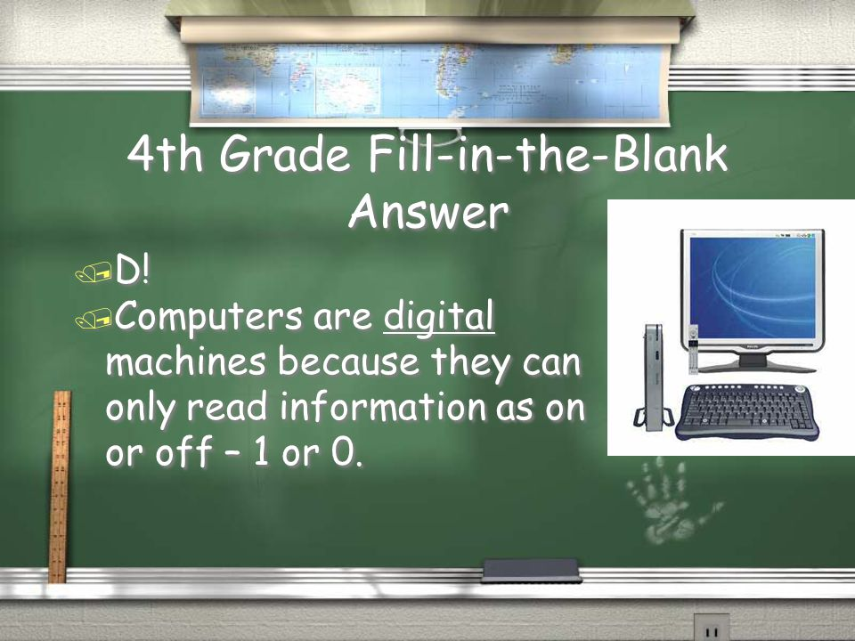 4th Grade Fill-in-the-Blank / Computers are ______ machines because they can only read information on or off – 1 or 0.