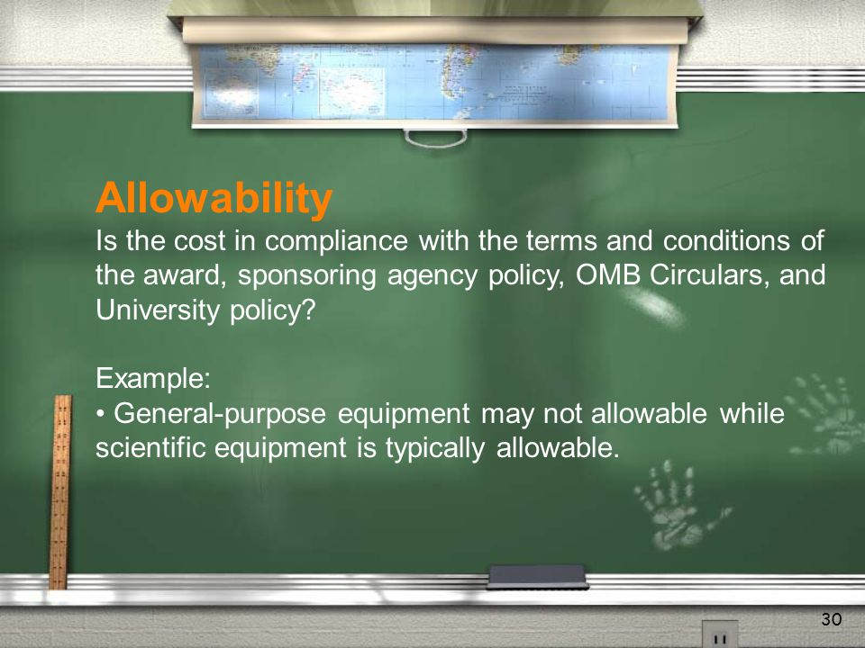 29 Allocability Does the proposed cost benefit the sponsored project? Example: A laser is usually an allowable cost. If the project doesn't require la