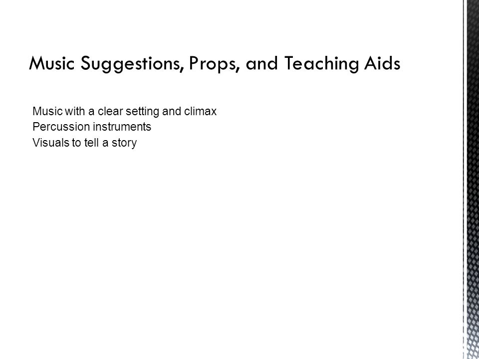 Music Suggestions, Props, and Teaching Aids Music with a clear setting and climax Percussion instruments Visuals to tell a story