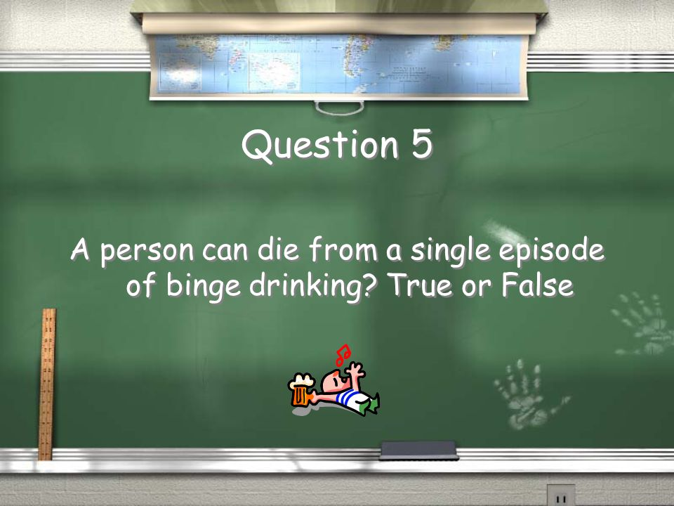Question 5 A person can die from a single episode of binge drinking? True or False