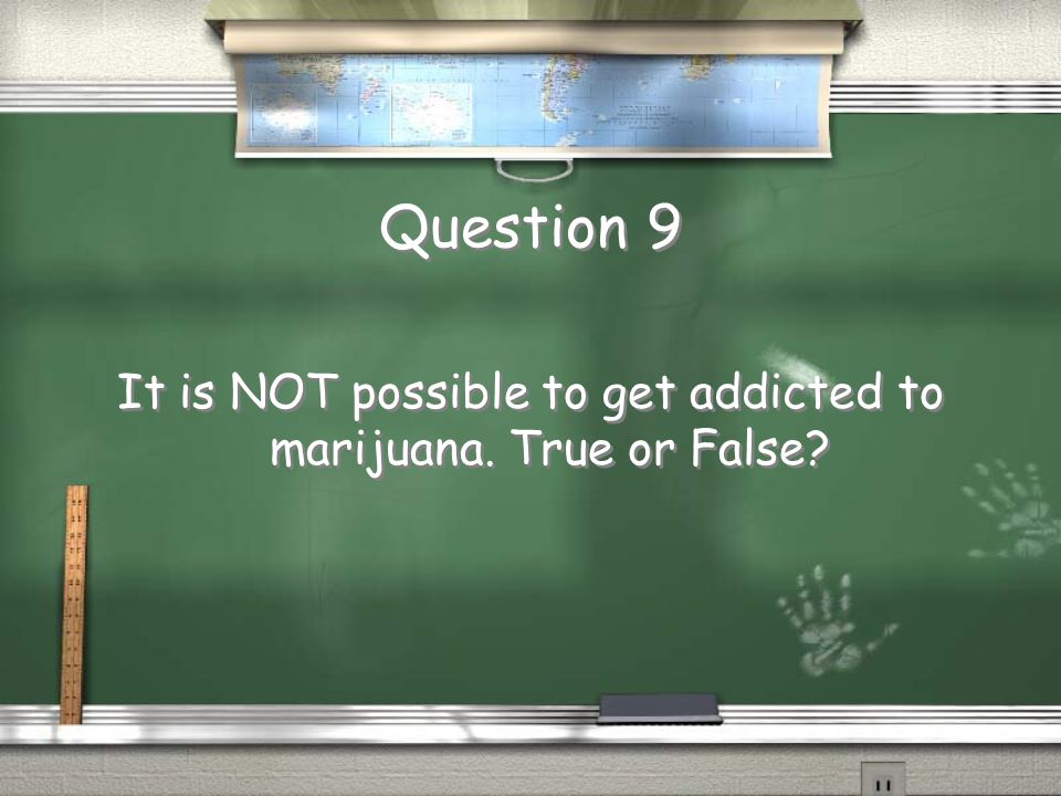 Question 9 It is NOT possible to get addicted to marijuana. True or False?