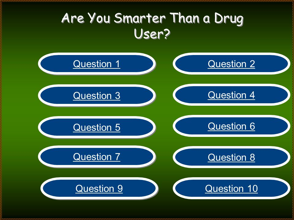 Are You Smarter Than a Drug User? Question 1 Question 2 Question 3 Question 4 Question 5 Question 6 Question 7 Question 8 Question 9 Question 10