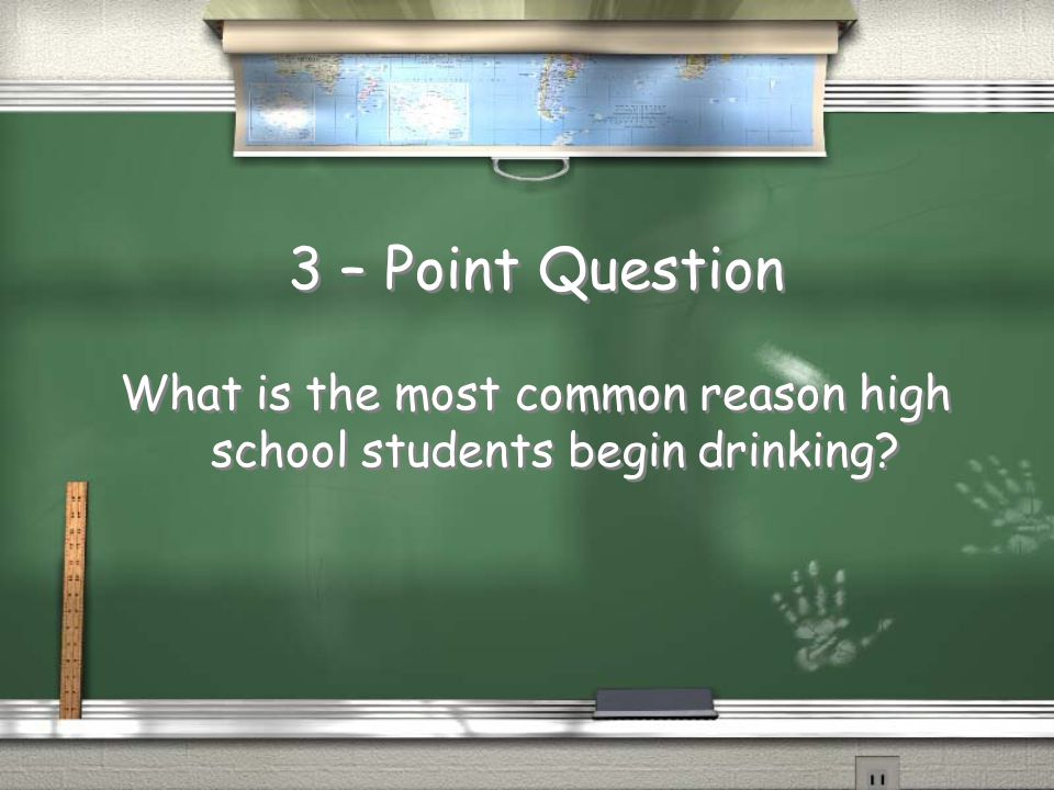 3 – Point Question What is the most common reason high school students begin drinking?