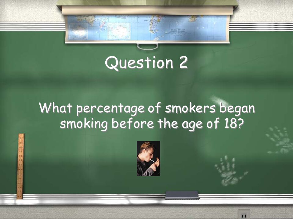 Question 2 What percentage of smokers began smoking before the age of 18?