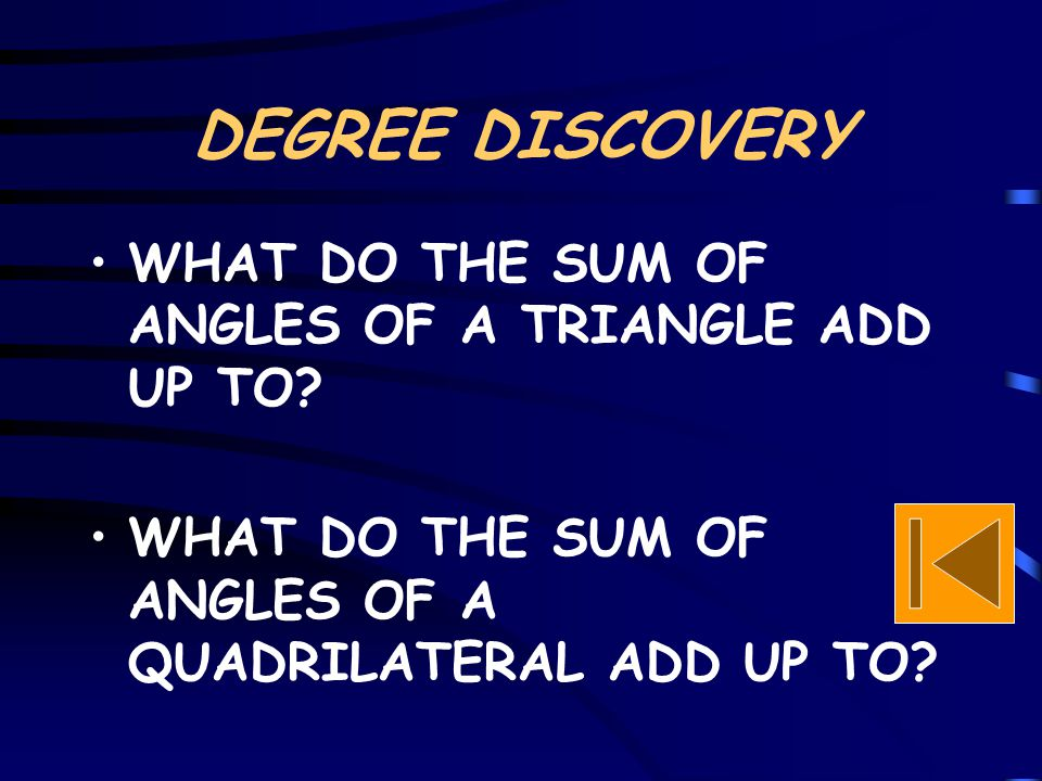 DEGREE DISCOVERY WHAT DO THE SUM OF ANGLES OF A TRIANGLE ADD UP TO? WHAT DO THE SUM OF ANGLES OF A QUADRILATERAL ADD UP TO?