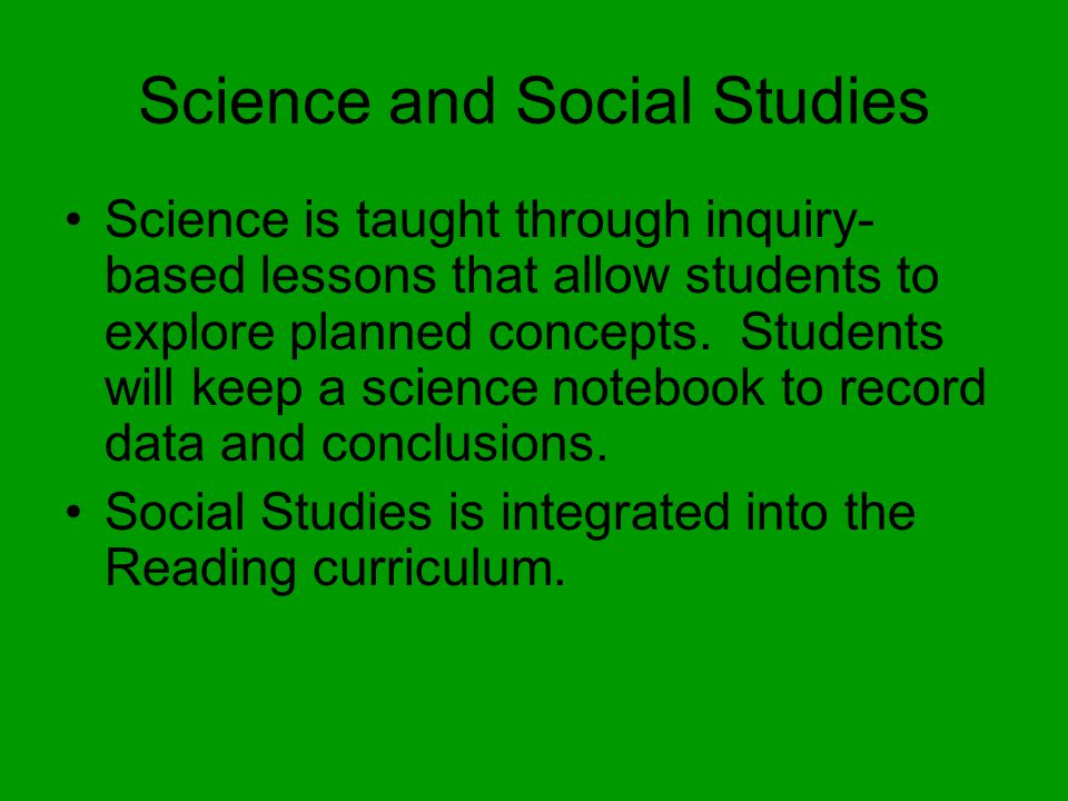 Science and Social Studies Science is taught through inquiry- based lessons that allow students to explore planned concepts.