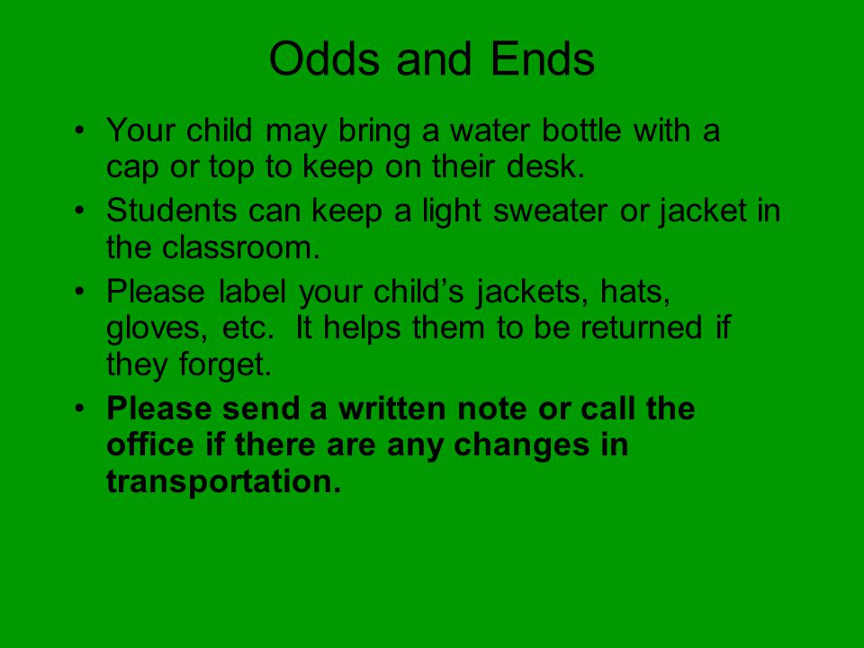 Odds and Ends Your child may bring a water bottle with a cap or top to keep on their desk.