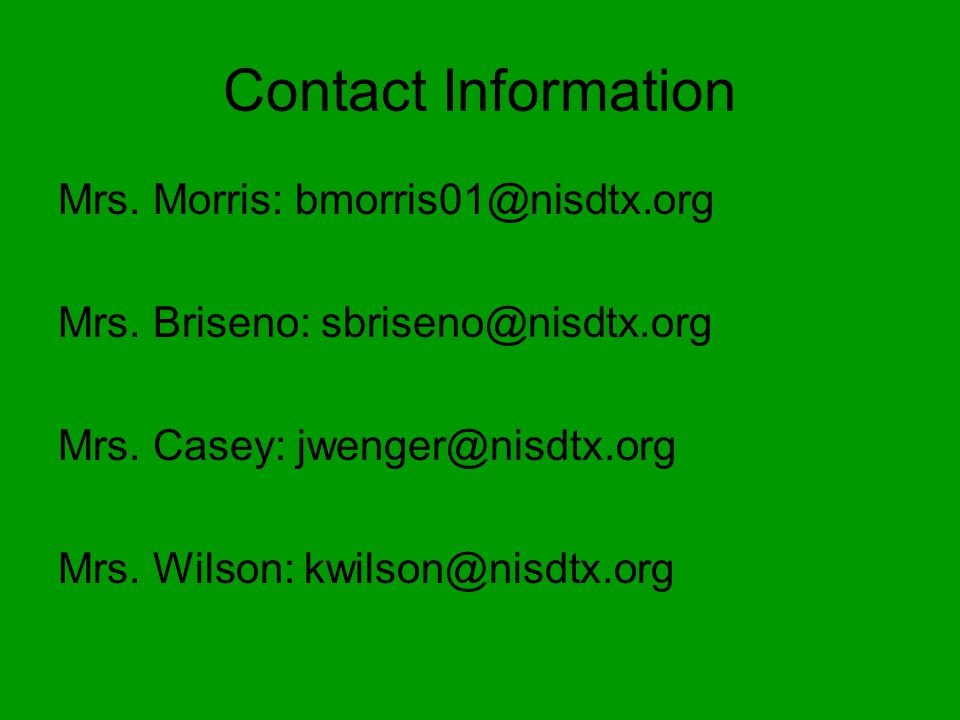Contact Information Mrs. Morris: bmorris01@nisdtx.org Mrs. Briseno: sbriseno@nisdtx.org Mrs. Casey: jwenger@nisdtx.org Mrs. Wilson: kwilson@nisdtx.org