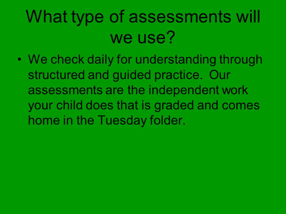 What type of assessments will we use? We check daily for understanding through structured and guided practice. Our assessments are the independent wor