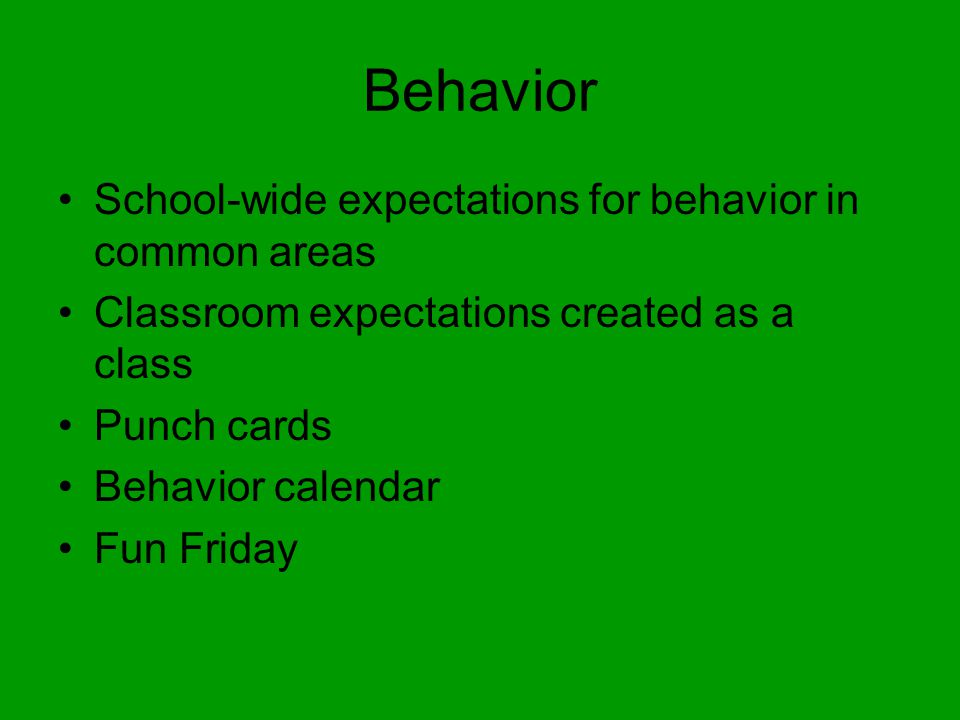 Behavior School-wide expectations for behavior in common areas Classroom expectations created as a class Punch cards Behavior calendar Fun Friday