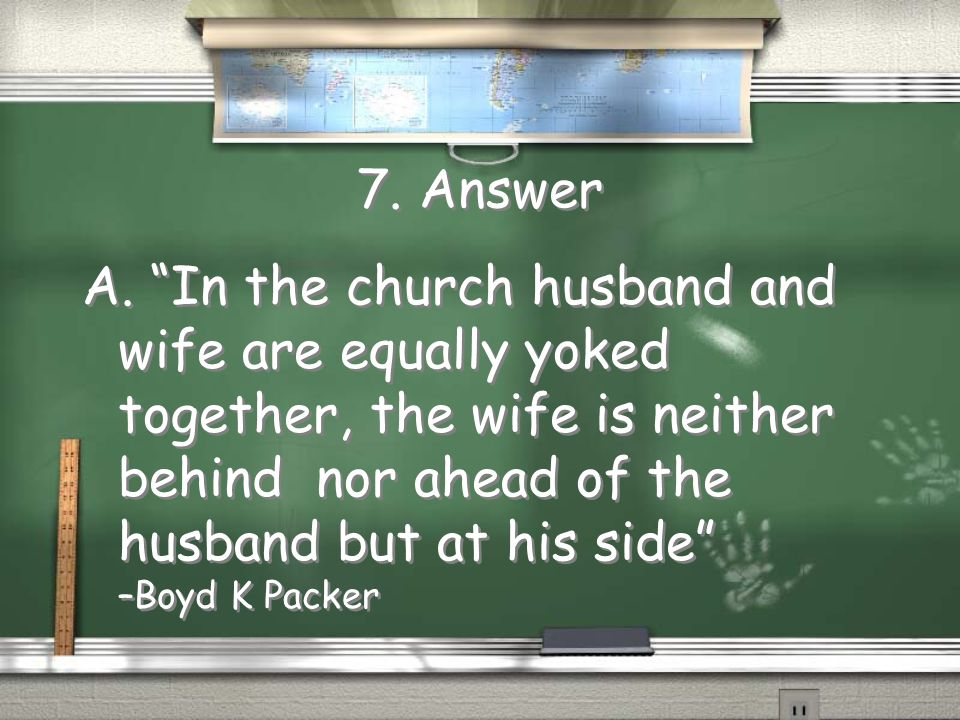 7. In the Lord's plan: A. There is full equality between man and woman B. The man is more important because he holds the priesthood C. If you want a j