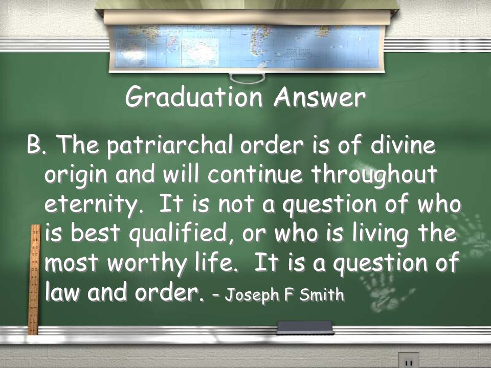 Graduation Question The father has the role of patriarch because: A. He is more worthy B. It is his divine role C. Men are physically stronger The fat