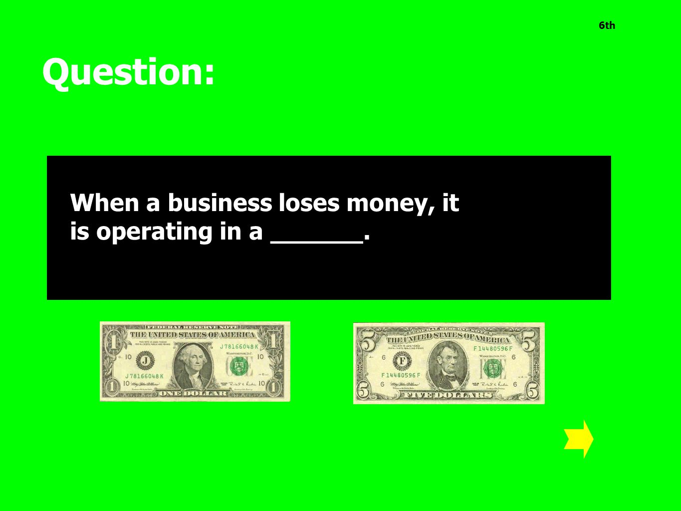 6th Question: When a business loses money, it is operating in a ______.