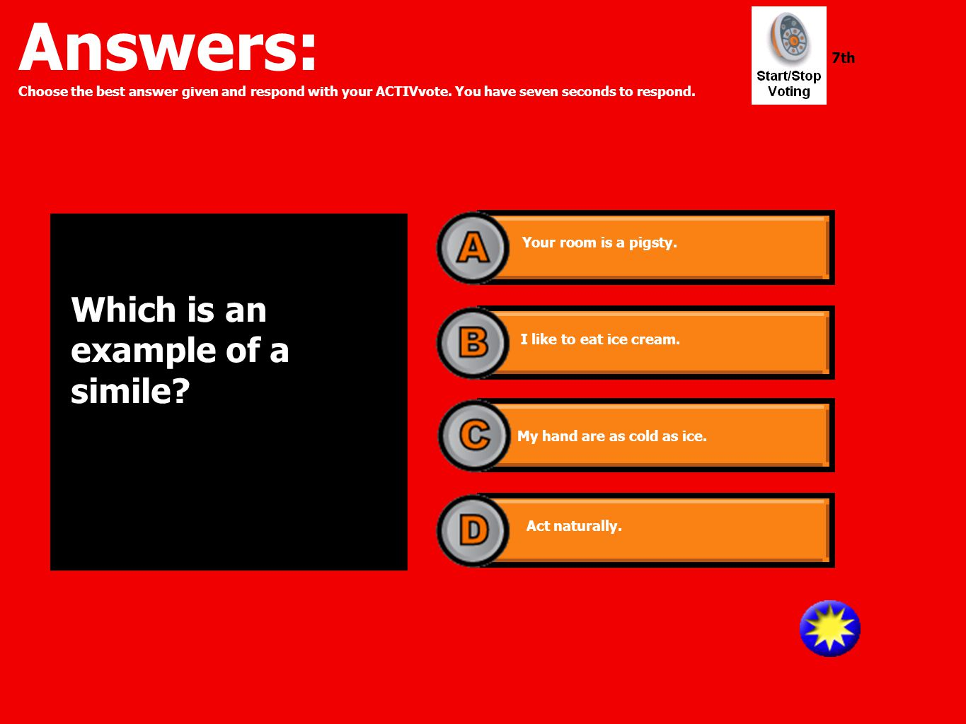 Answers: Choose the best answer given and respond with your ACTIVvote. You have seven seconds to respond. 7th Which is an example of a simile? Your ro