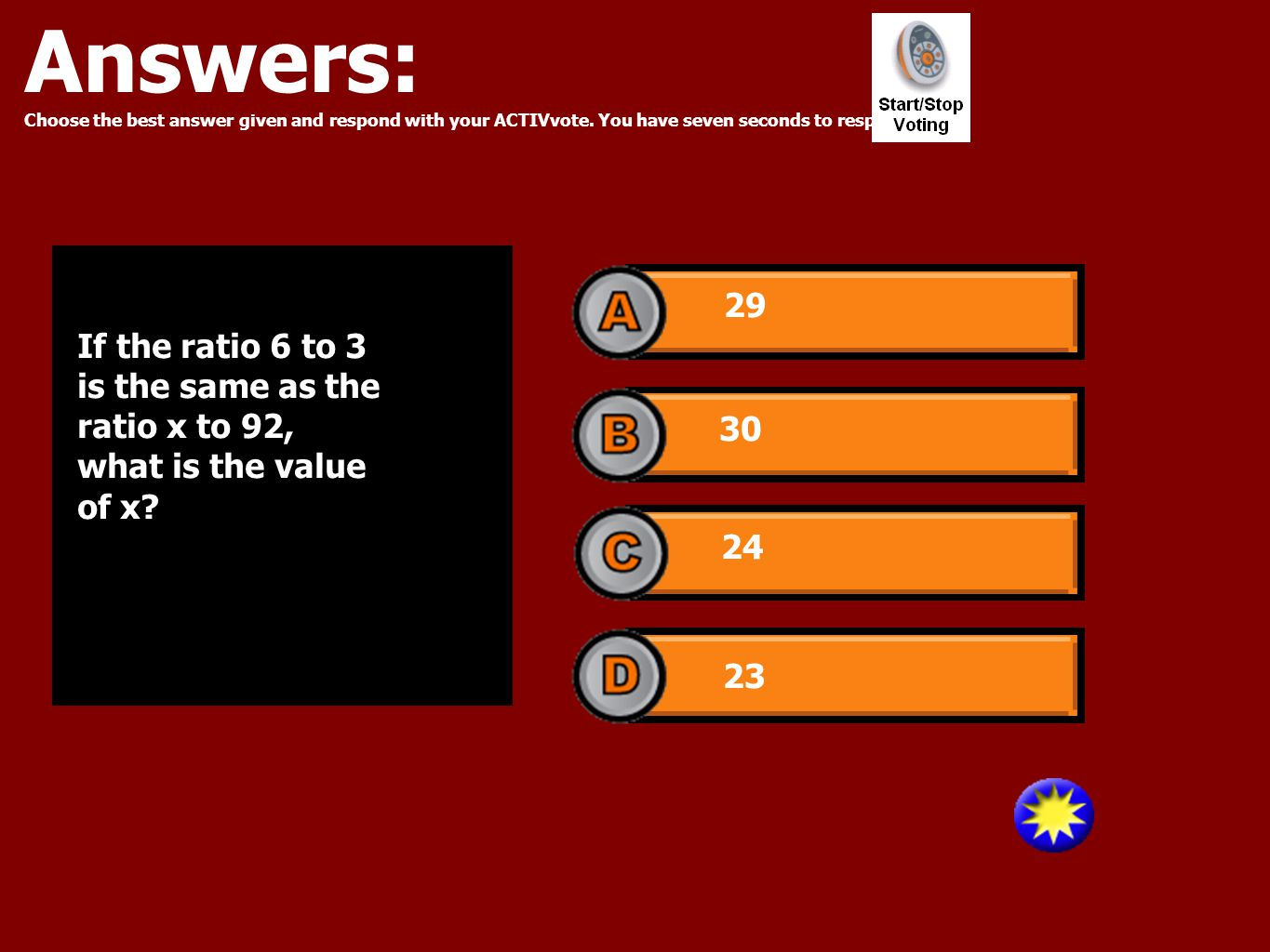Answers: Choose the best answer given and respond with your ACTIVvote. You have seven seconds to respond. 29 30 24 23 If the ratio 6 to 3 is the same
