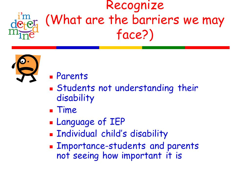 Recognize (What are the barriers we may face ) Parents Students not understanding their disability Time Language of IEP Individual child's disability Importance-students and parents not seeing how important it is
