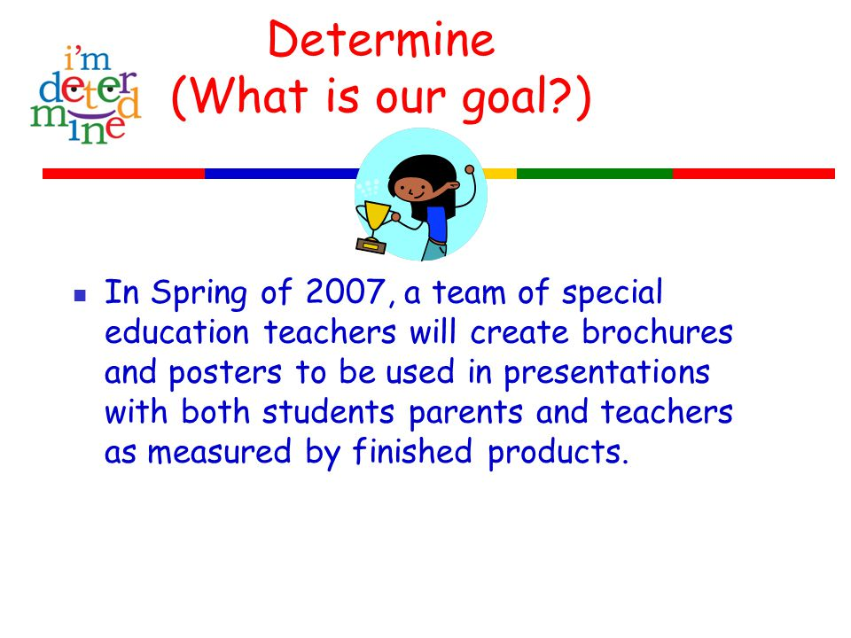 Determine (What is our goal ) In Spring of 2007, a team of special education teachers will create brochures and posters to be used in presentations with both students parents and teachers as measured by finished products.