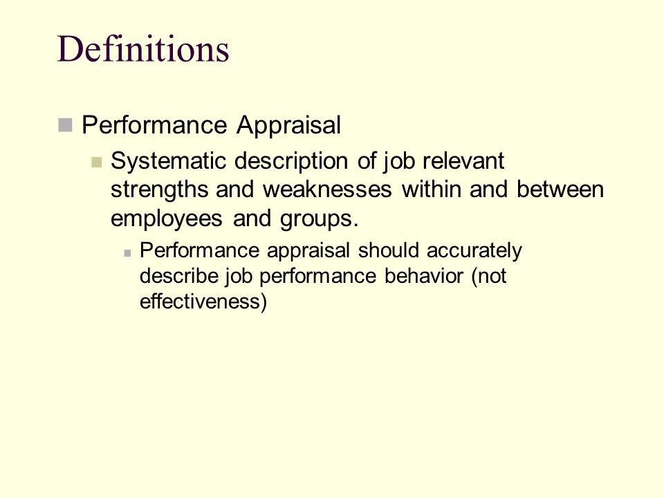 Definitions Performance Appraisal Systematic description of job relevant strengths and weaknesses within and between employees and groups. Performance