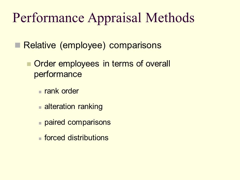 Performance Appraisal Methods Relative (employee) comparisons Order employees in terms of overall performance rank order alteration ranking paired com