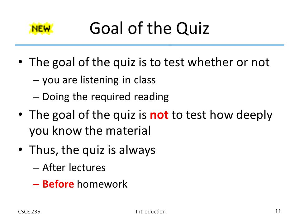 IntroductionCSCE 235 11 Goal of the Quiz The goal of the quiz is to test whether or not – you are listening in class – Doing the required reading The goal of the quiz is not to test how deeply you know the material Thus, the quiz is always – After lectures – Before homework