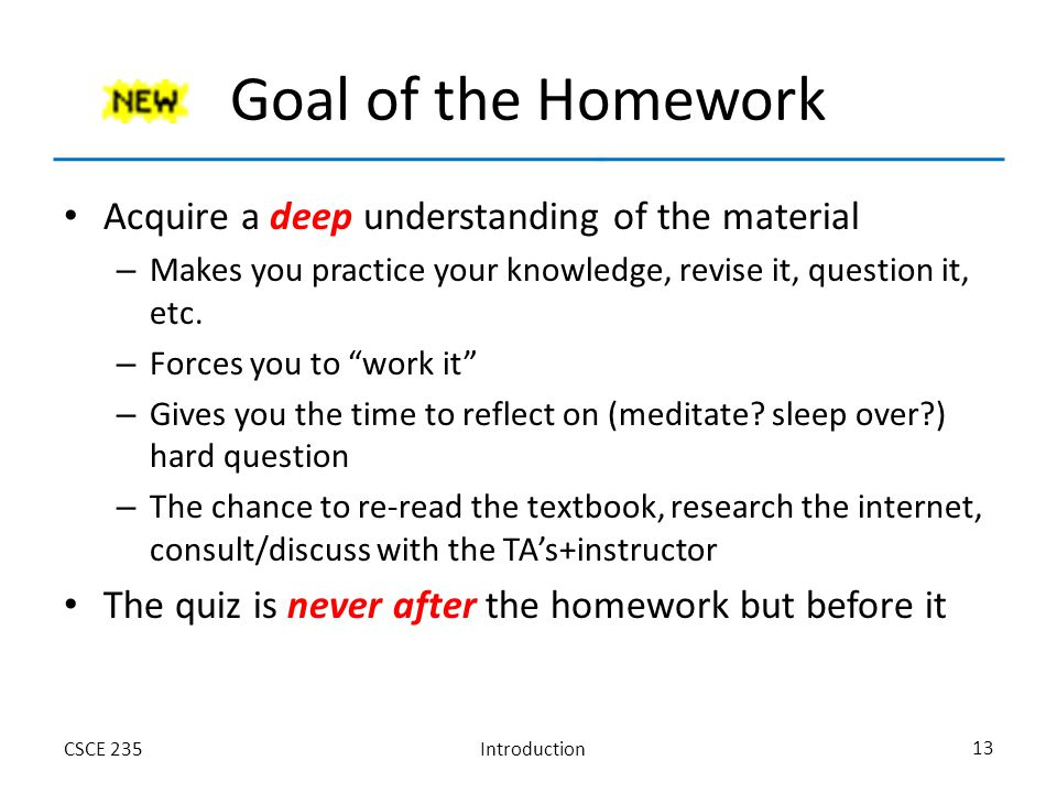 IntroductionCSCE 235 13 Goal of the Homework Acquire a deep understanding of the material – Makes you practice your knowledge, revise it, question it, etc.