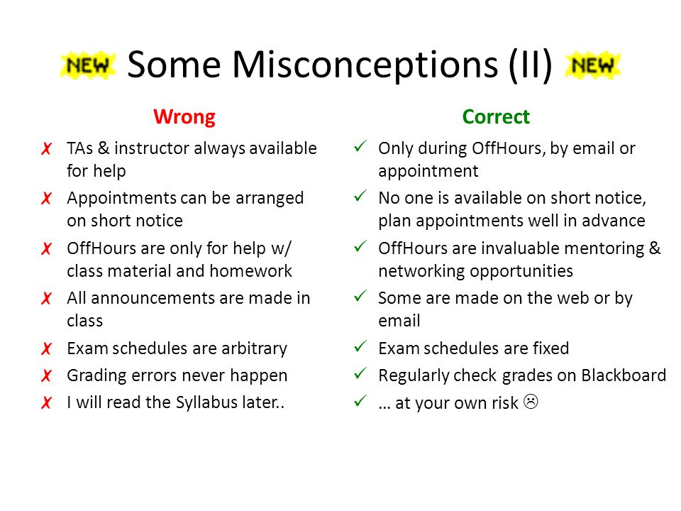 Some Misconceptions (II) Wrong ✗ TAs & instructor always available for help ✗ Appointments can be arranged on short notice ✗ OffHours are only for help w/ class material and homework ✗ All announcements are made in class ✗ Exam schedules are arbitrary ✗ Grading errors never happen ✗ I will read the Syllabus later..