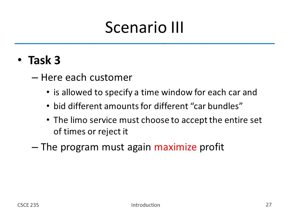 IntroductionCSCE 235 27 Scenario III Task 3 – Here each customer is allowed to specify a time window for each car and bid different amounts for different car bundles The limo service must choose to accept the entire set of times or reject it – The program must again maximize profit