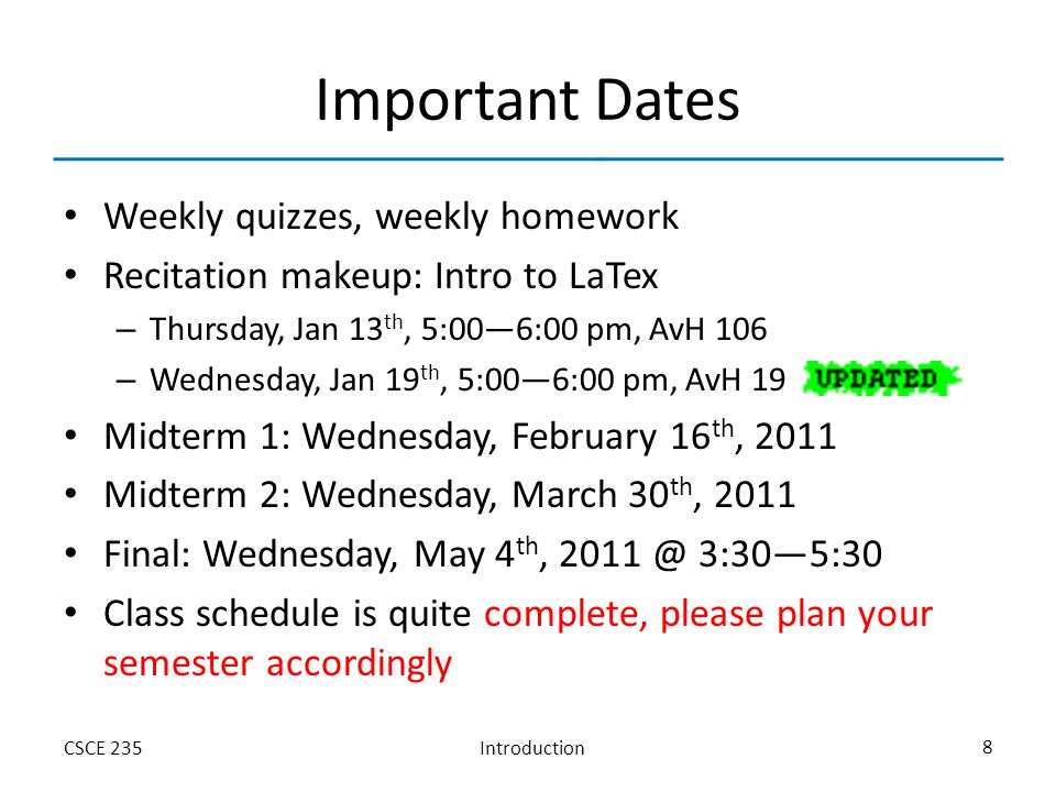 IntroductionCSCE 235 8 Important Dates Weekly quizzes, weekly homework Recitation makeup: Intro to LaTex – Thursday, Jan 13 th, 5:00—6:00 pm, AvH 106 – Wednesday, Jan 19 th, 5:00—6:00 pm, AvH 19 Midterm 1: Wednesday, February 16 th, 2011 Midterm 2: Wednesday, March 30 th, 2011 Final: Wednesday, May 4 th, 2011 @ 3:30—5:30 Class schedule is quite complete, please plan your semester accordingly