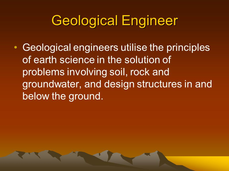 Geological Engineer Geological engineers utilise the principles of earth science in the solution of problems involving soil, rock and groundwater, and