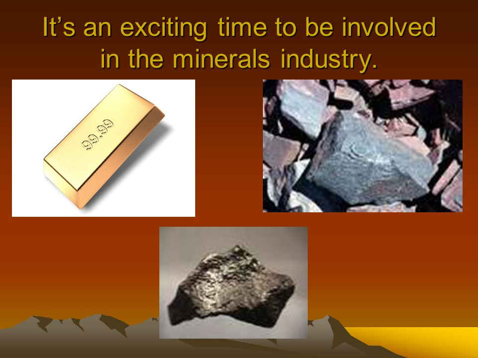 It's an exciting time to be involved in the minerals industry.