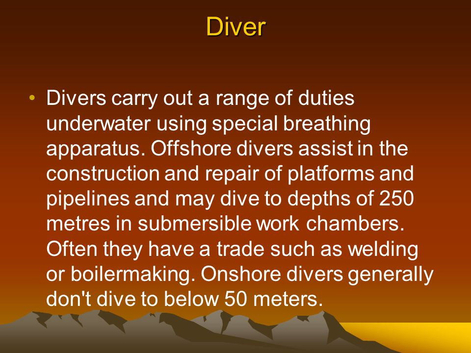Diver Divers carry out a range of duties underwater using special breathing apparatus. Offshore divers assist in the construction and repair of platfo