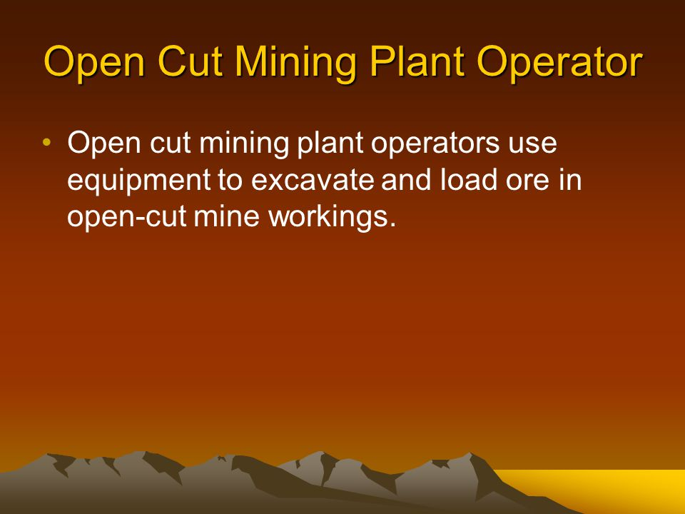 Open Cut Mining Plant Operator Open cut mining plant operators use equipment to excavate and load ore in open-cut mine workings.