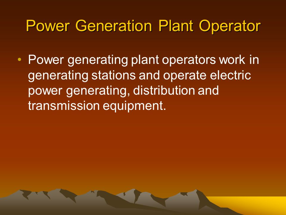 Power Generation Plant Operator Power generating plant operators work in generating stations and operate electric power generating, distribution and t