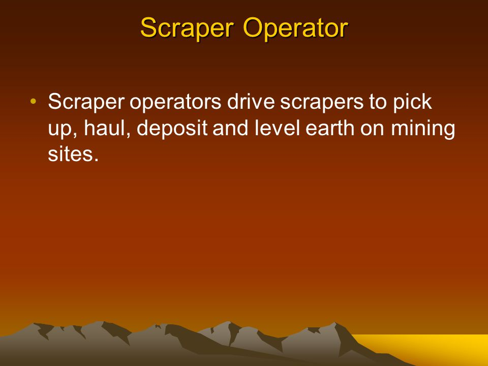 Scraper Operator Scraper operators drive scrapers to pick up, haul, deposit and level earth on mining sites.