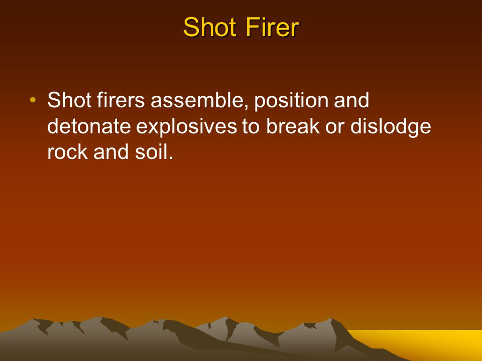 Shot Firer Shot firers assemble, position and detonate explosives to break or dislodge rock and soil.