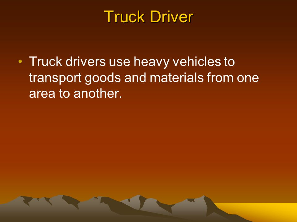 Truck Driver Truck drivers use heavy vehicles to transport goods and materials from one area to another.