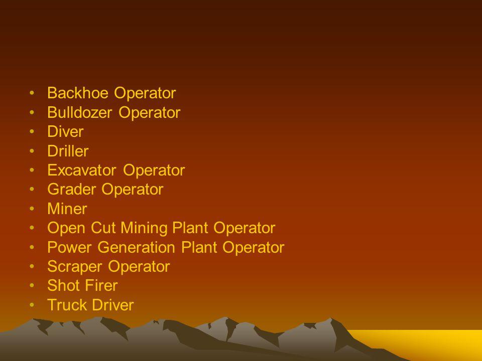 Backhoe Operator Bulldozer Operator Diver Driller Excavator Operator Grader Operator Miner Open Cut Mining Plant Operator Power Generation Plant Operator Scraper Operator Shot Firer Truck Driver