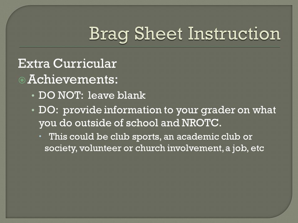 Extra Curricular  Achievements: DO NOT: leave blank DO: provide information to your grader on what you do outside of school and NROTC.  This could b