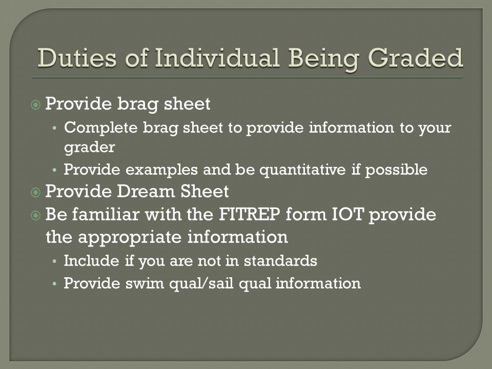  Provide brag sheet Complete brag sheet to provide information to your grader Provide examples and be quantitative if possible  Provide Dream Sheet  Be familiar with the FITREP form IOT provide the appropriate information Include if you are not in standards Provide swim qual/sail qual information